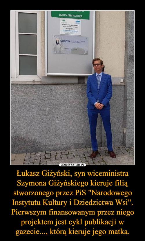 """Łukasz Giżyński, syn wiceministra Szymona Giżyńskiego kieruje filią stworzonego przez PiS """"Narodowego Instytutu Kultury i Dziedzictwa Wsi"""". Pierwszym finansowanym przez niego projektem jest cykl publikacji w gazecie..., którą kieruje jego matka."""