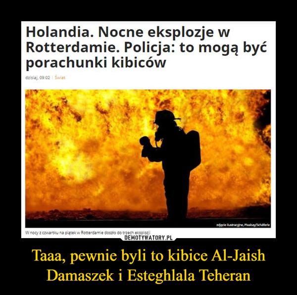 Taaa, pewnie byli to kibice Al-Jaish Damaszek i Esteghlala Teheran –  Holandia. Nocne eksplozje w Rotterdamie. Policja: to mogą być porachunki kibiców •
