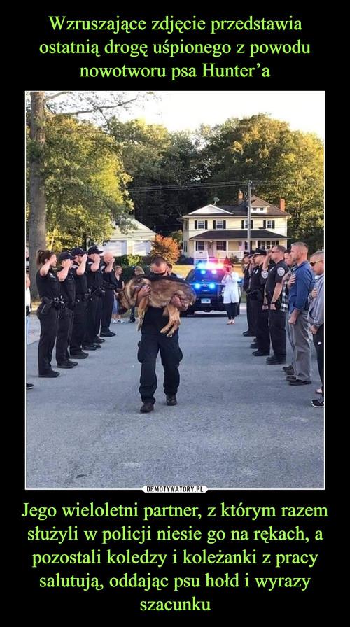 Wzruszające zdjęcie przedstawia ostatnią drogę uśpionego z powodu nowotworu psa Hunter'a Jego wieloletni partner, z którym razem służyli w policji niesie go na rękach, a pozostali koledzy i koleżanki z pracy salutują, oddając psu hołd i wyrazy szacunku
