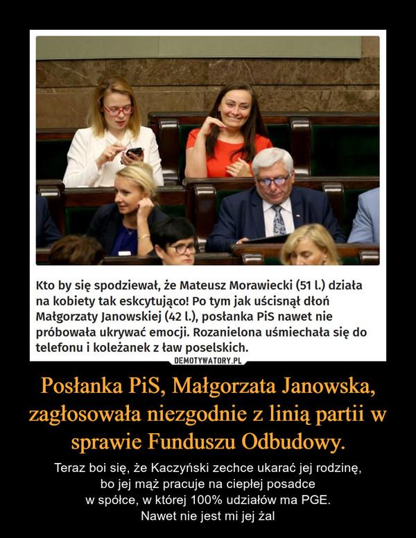 Posłanka PiS, Małgorzata Janowska, zagłosowała niezgodnie z linią partii w sprawie Funduszu Odbudowy. – Teraz boi się, że Kaczyński zechce ukarać jej rodzinę,bo jej mąż pracuje na ciepłej posadcew spółce, w której 100% udziałów ma PGE.Nawet nie jest mi jej żal