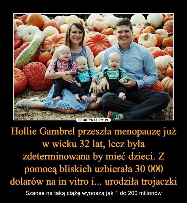 Hollie Gambrel przeszła menopauzę już w wieku 32 lat, lecz była zdeterminowana by mieć dzieci. Z pomocą bliskich uzbierała 30 000 dolarów na in vitro i... urodziła trojaczki – Szanse na taką ciążę wynoszą jak 1 do 200 milionów