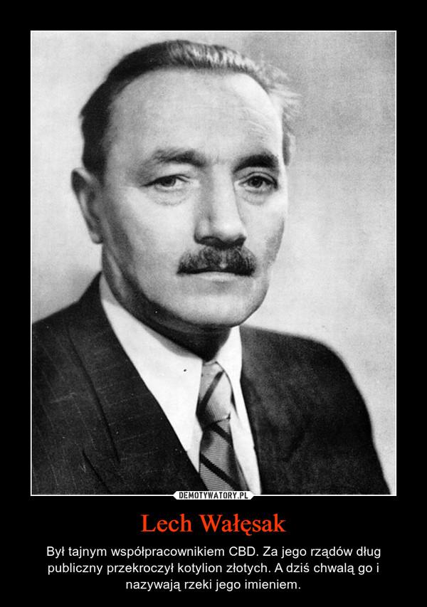 Lech Wałęsak – Był tajnym współpracownikiem CBD. Za jego rządów dług publiczny przekroczył kotylion złotych. A dziś chwalą go i nazywają rzeki jego imieniem.