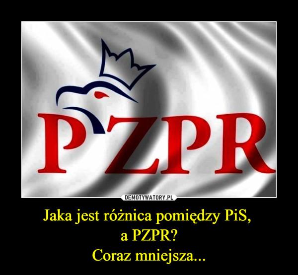Jaka jest różnica pomiędzy PiS,  a PZPR? Coraz mniejsza...