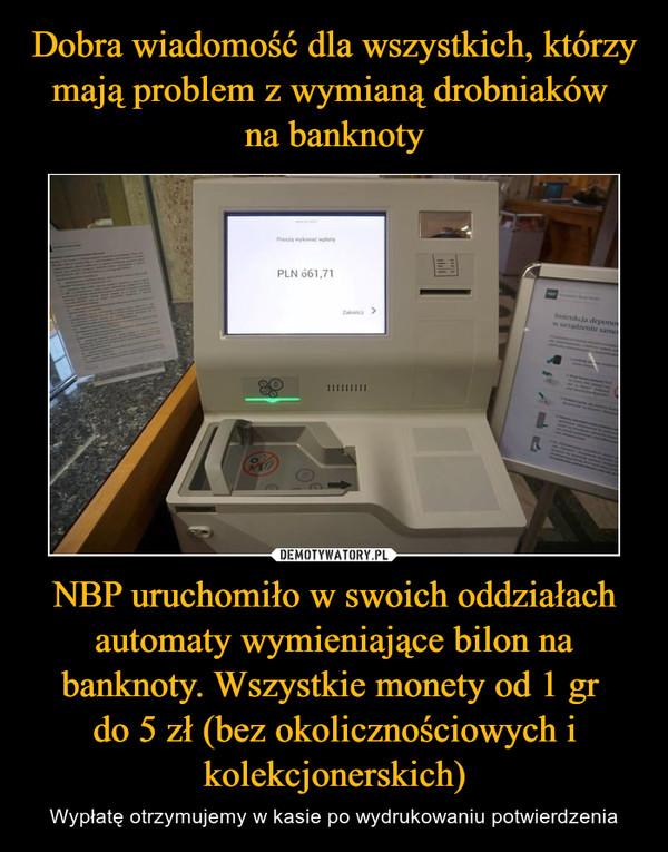 NBP uruchomiło w swoich oddziałach automaty wymieniające bilon na banknoty. Wszystkie monety od 1 gr do 5 zł (bez okolicznościowych i kolekcjonerskich) – Wypłatę otrzymujemy w kasie po wydrukowaniu potwierdzenia