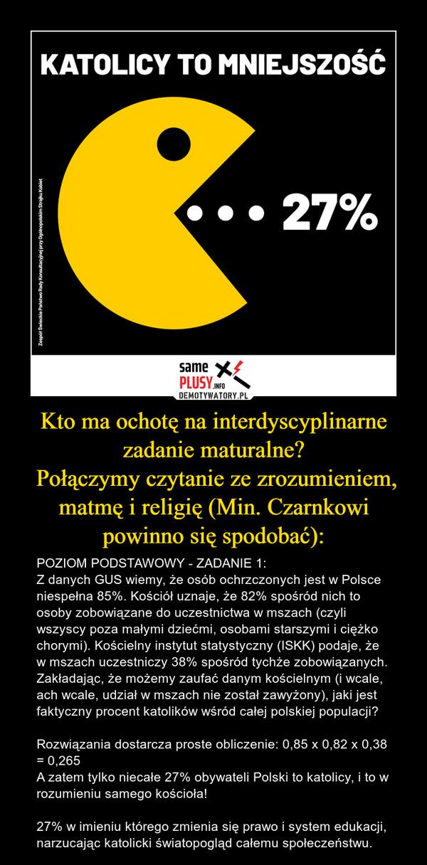 Kto ma ochotę na interdyscyplinarne zadanie maturalne? Połączymy czytanie ze zrozumieniem, matmę i religię (Min. Czarnkowi powinno się spodobać): – POZIOM PODSTAWOWY - ZADANIE 1:Z danych GUS wiemy, że osób ochrzczonych jest w Polsce niespełna 85%. Kościół uznaje, że 82% spośród nich to osoby zobowiązane do uczestnictwa w mszach (czyli wszyscy poza małymi dziećmi, osobami starszymi i ciężko chorymi). Kościelny instytut statystyczny (ISKK) podaje, że w mszach uczestniczy 38% spośród tychże zobowiązanych. Zakładając, że możemy zaufać danym kościelnym (i wcale, ach wcale, udział w mszach nie został zawyżony), jaki jest faktyczny procent katolików wśród całej polskiej populacji?Rozwiązania dostarcza proste obliczenie: 0,85 x 0,82 x 0,38 = 0,265A zatem tylko niecałe 27% obywateli Polski to katolicy, i to w rozumieniu samego kościoła!27% w imieniu którego zmienia się prawo i system edukacji, narzucając katolicki światopogląd całemu społeczeństwu.