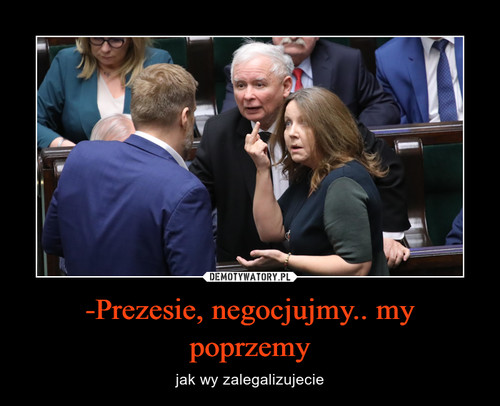 -Prezesie, negocjujmy.. my poprzemy