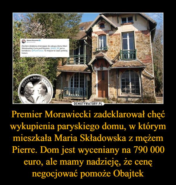 Premier Morawiecki zadeklarował chęć wykupienia paryskiego domu, w którym mieszkała Maria Składowska z mężem Pierre. Dom jest wyceniany na 790 000 euro, ale mamy nadzieję, że cenę negocjować pomoże Obajtek –