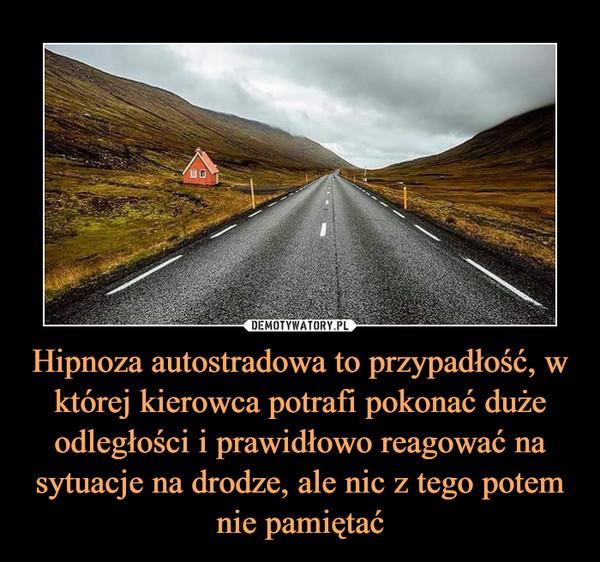 Hipnoza autostradowa to przypadłość, w której kierowca potrafi pokonać duże odległości i prawidłowo reagować na sytuacje na drodze, ale nic z tego potem nie pamiętać –