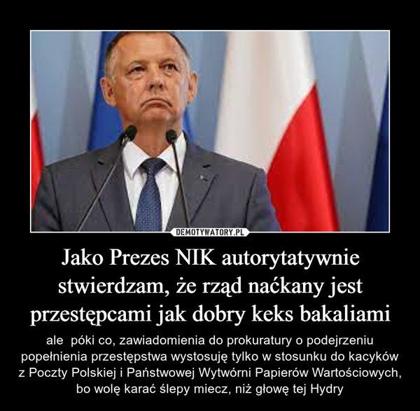 Jako Prezes NIK autorytatywnie stwierdzam, że rząd naćkany jest przestępcami jak dobry keks bakaliami – ale  póki co, zawiadomienia do prokuratury o podejrzeniu popełnienia przestępstwa wystosuję tylko w stosunku do kacyków z Poczty Polskiej i Państwowej Wytwórni Papierów Wartościowych, bo wolę karać ślepy miecz, niż głowę tej Hydry