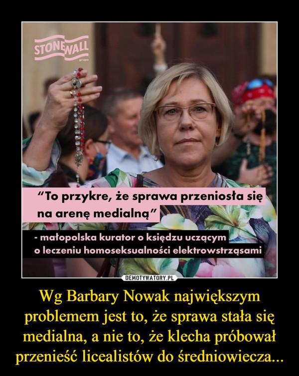 """Wg Barbary Nowak największym problemem jest to, że sprawa stała się medialna, a nie to, że klecha próbował przenieść licealistów do średniowiecza... –  """"To przykre, ze sprawa przeniosła sięna arenę medialna"""" - małopolska kurator o księdzu uczącymo leczeniu homoseksualności elektrowstrzqsami"""