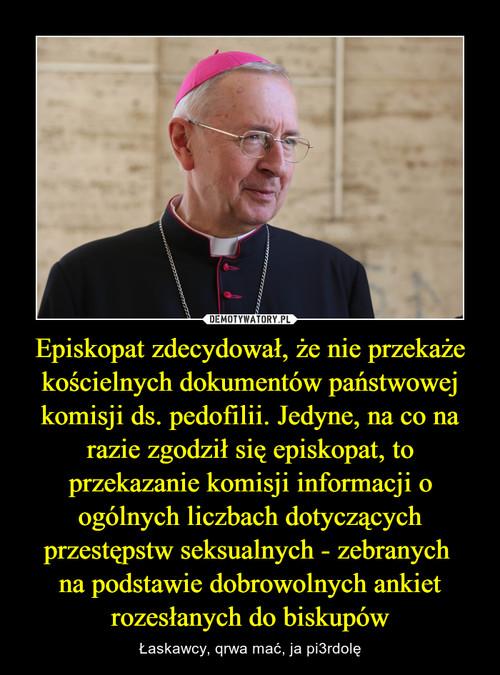 Episkopat zdecydował, że nie przekaże kościelnych dokumentów państwowej komisji ds. pedofilii. Jedyne, na co na razie zgodził się episkopat, to przekazanie komisji informacji o ogólnych liczbach dotyczących przestępstw seksualnych - zebranych  na podstawie dobrowolnych ankiet rozesłanych do biskupów