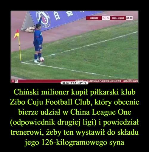 Chiński milioner kupił piłkarski klub Zibo Cuju Football Club, który obecnie bierze udział w China League One (odpowiednik drugiej ligi) i powiedział trenerowi, żeby ten wystawił do składu jego 126-kilogramowego syna