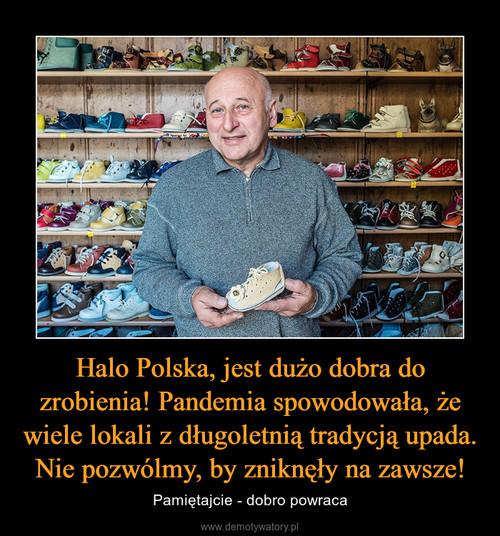 Halo Polska, jest dużo dobra do zrobienia! Pandemia spowodowała, że wiele lokali z długoletnią tradycją upada. Nie pozwólmy, by zniknęły na zawsze!