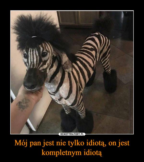 Mój pan jest nie tylko idiotą, on jest kompletnym idiotą –