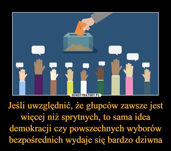 Jeśli uwzględnić, że głupców zawsze jest więcej niż sprytnych, to sama idea demokracji czy powszechnych wyborów bezpośrednich wydaje się bardzo dziwna –