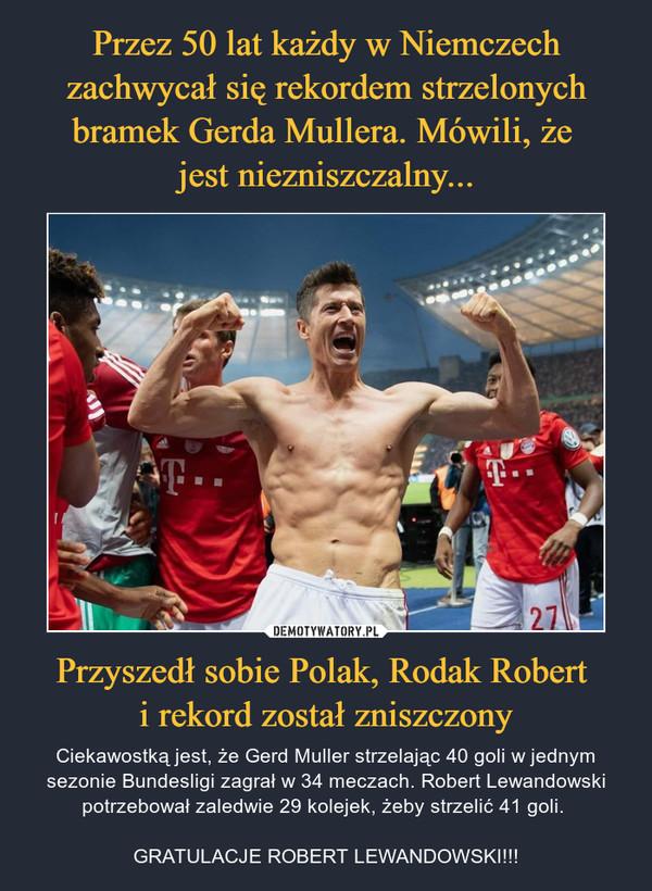 Przyszedł sobie Polak, Rodak Robert i rekord został zniszczony – Ciekawostką jest, że Gerd Muller strzelając 40 goli w jednym sezonie Bundesligi zagrał w 34 meczach. Robert Lewandowski potrzebował zaledwie 29 kolejek, żeby strzelić 41 goli. GRATULACJE ROBERT LEWANDOWSKI!!!