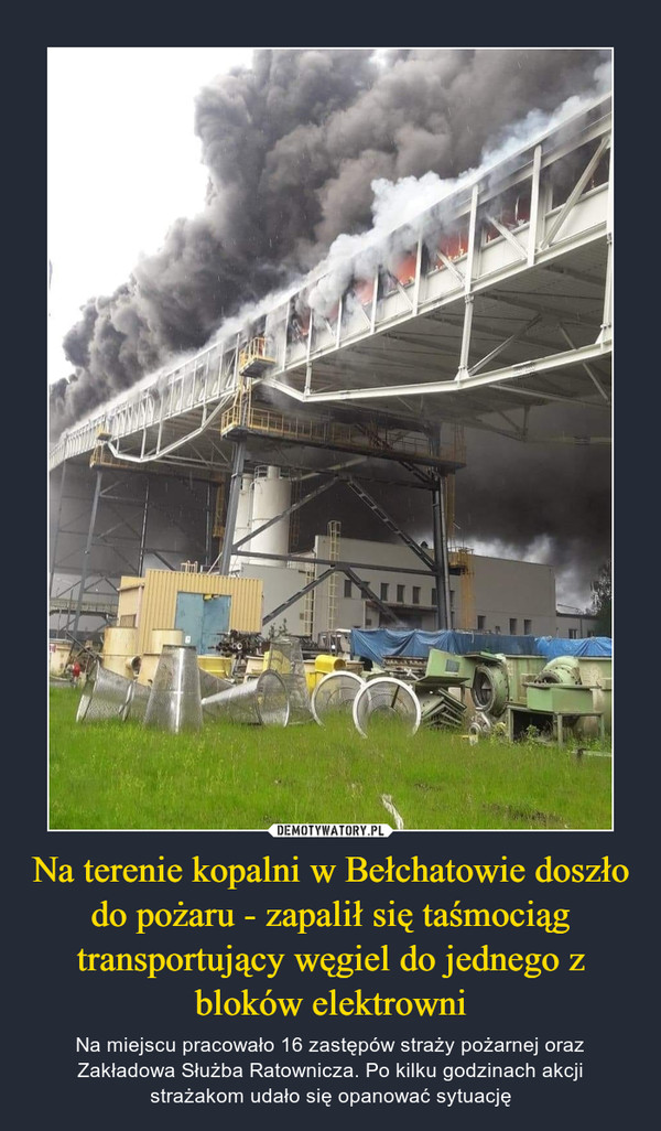 Na terenie kopalni w Bełchatowie doszło do pożaru - zapalił się taśmociąg transportujący węgiel do jednego z bloków elektrowni – Na miejscu pracowało 16 zastępów straży pożarnej oraz Zakładowa Służba Ratownicza. Po kilku godzinach akcji strażakom udało się opanować sytuację