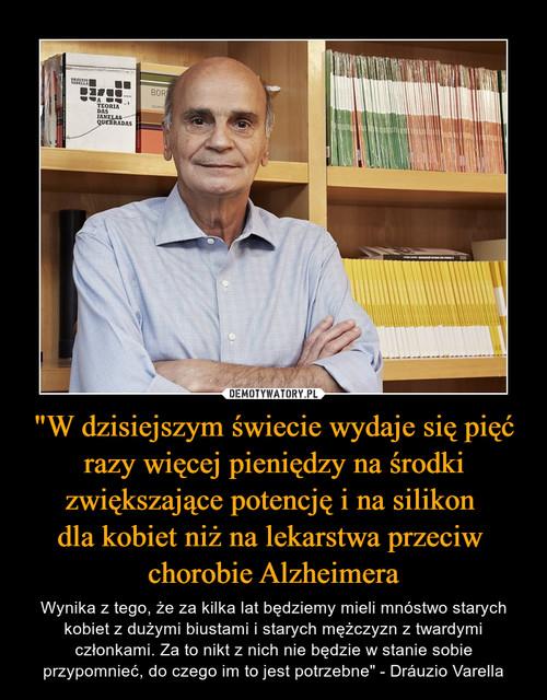 """""""W dzisiejszym świecie wydaje się pięć razy więcej pieniędzy na środki zwiększające potencję i na silikon  dla kobiet niż na lekarstwa przeciw  chorobie Alzheimera"""