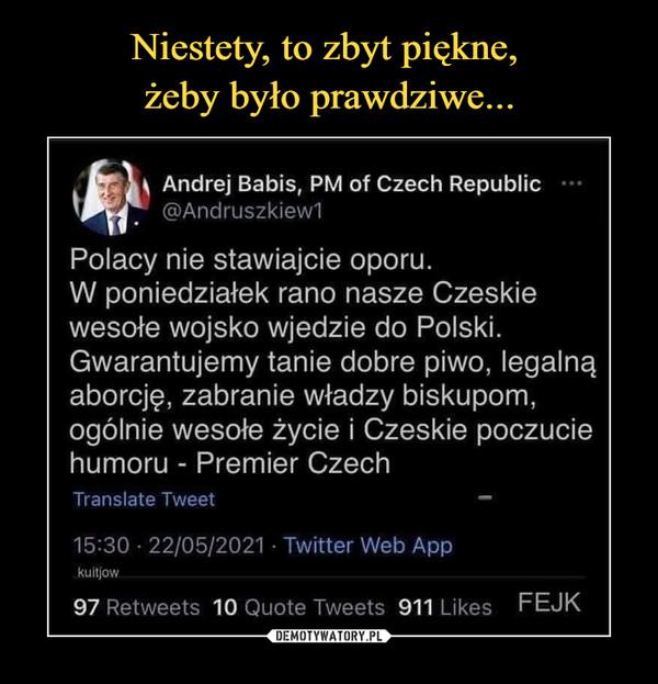 –  \ Andrej Babis, PM of Czech Republic@Andruszkiew1Polacy nie stawiajcie oporu.W poniedziałek rano nasze Czeskiewesołe wojsko wjedzie do Polski.Gwarantujemy tanie dobre piwo, legalnąaborcję, zabranie władzy biskupom,ogólnie wesołe życie i Czeskie poczuciehumoru - Premier CzechTranstate Tweet —