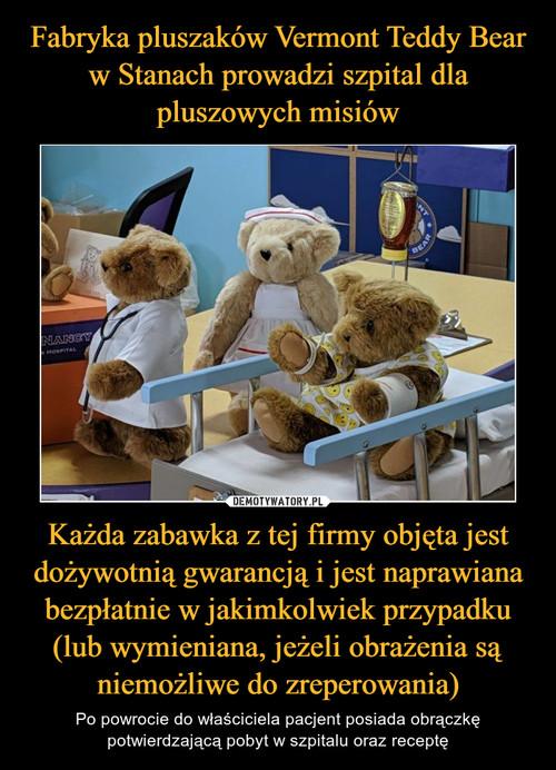 Fabryka pluszaków Vermont Teddy Bear w Stanach prowadzi szpital dla pluszowych misiów Każda zabawka z tej firmy objęta jest dożywotnią gwarancją i jest naprawiana bezpłatnie w jakimkolwiek przypadku (lub wymieniana, jeżeli obrażenia są niemożliwe do zreperowania)