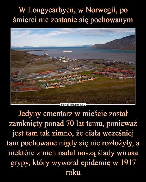 W Longyearbyen, w Norwegii, po śmierci nie zostanie się pochowanym Jedyny cmentarz w mieście został zamknięty ponad 70 lat temu, ponieważ jest tam tak zimno, że ciała wcześniej tam pochowane nigdy się nie rozłożyły, a niektóre z nich nadal noszą ślady wirusa grypy, który wywołał epidemię w 1917 roku