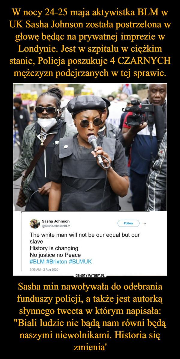 """Sasha min nawoływała do odebrania funduszy policji, a także jest autorką słynnego tweeta w którym napisała: """"Biali ludzie nie bądą nam równi będą naszymi niewolnikami. Historia się zmienia' –"""