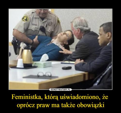 Feministka, którą uświadomiono, że  oprócz praw ma także obowiązki