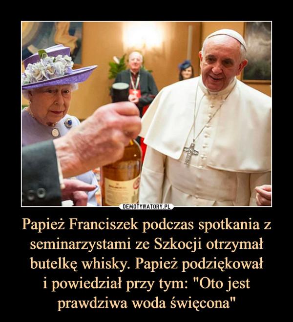 """Papież Franciszek podczas spotkania z seminarzystami ze Szkocji otrzymał butelkę whisky. Papież podziękowałi powiedział przy tym: """"Oto jest prawdziwa woda święcona"""" –"""