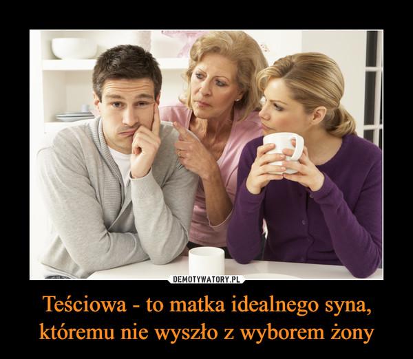 Teściowa - to matka idealnego syna, któremu nie wyszło z wyborem żony –