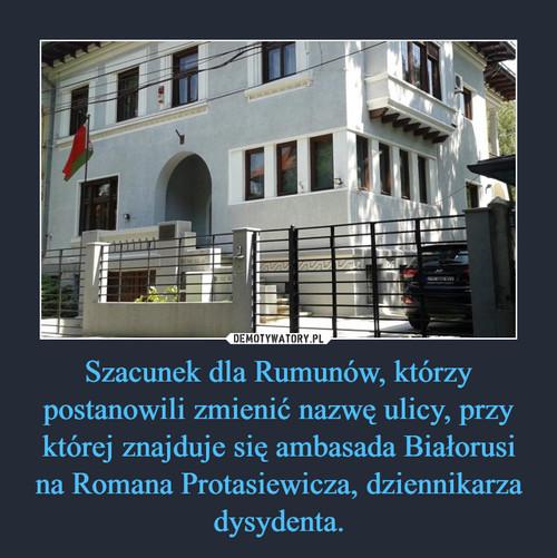 Szacunek dla Rumunów, którzy postanowili zmienić nazwę ulicy, przy której znajduje się ambasada Białorusi na Romana Protasiewicza, dziennikarza dysydenta.
