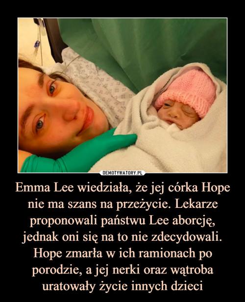 Emma Lee wiedziała, że jej córka Hope nie ma szans na przeżycie. Lekarze proponowali państwu Lee aborcję, jednak oni się na to nie zdecydowali. Hope zmarła w ich ramionach po porodzie, a jej nerki oraz wątroba uratowały życie innych dzieci