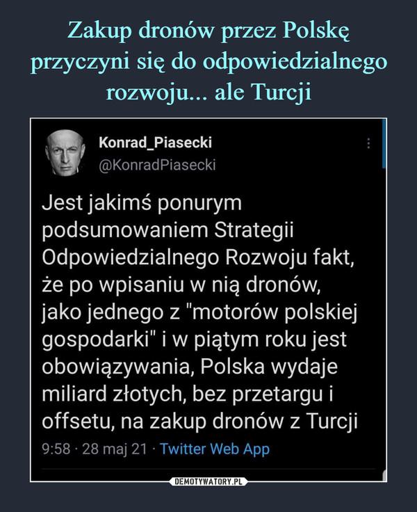"""–  Konrad_Piasecki@KonradPiaseckiJest jakimś ponurympodsumowaniem StrategiiOdpowiedzialnego Rozwoju fakt,że po wpisaniu w nią dronów,jako jednego z """"motorów polskiejgospodarki"""" i w piątym roku jestobowiązywania, Polska wydajemiliard złotych, bez przetargu ioffsetu, na zakup dronów z Turcji9:58 • 28 maj 21 • Twitter Web App"""