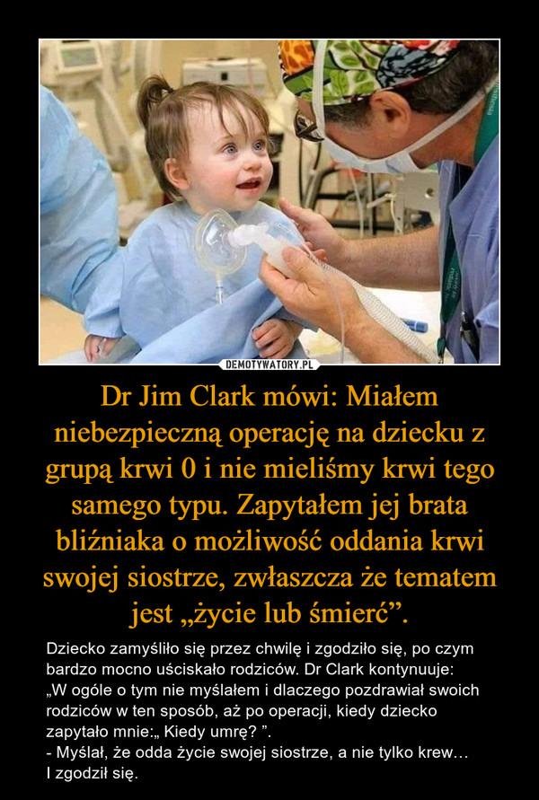 """Dr Jim Clark mówi: Miałem niebezpieczną operację na dziecku z grupą krwi 0 i nie mieliśmy krwi tego samego typu. Zapytałem jej brata bliźniaka o możliwość oddania krwi swojej siostrze, zwłaszcza że tematem jest """"życie lub śmierć"""". – Dziecko zamyśliło się przez chwilę i zgodziło się, po czym bardzo mocno uściskało rodziców. Dr Clark kontynuuje: """"W ogóle o tym nie myślałem i dlaczego pozdrawiał swoich rodziców w ten sposób, aż po operacji, kiedy dziecko zapytało mnie:"""" Kiedy umrę? """". - Myślał, że odda życie swojej siostrze, a nie tylko krew… I zgodził się."""