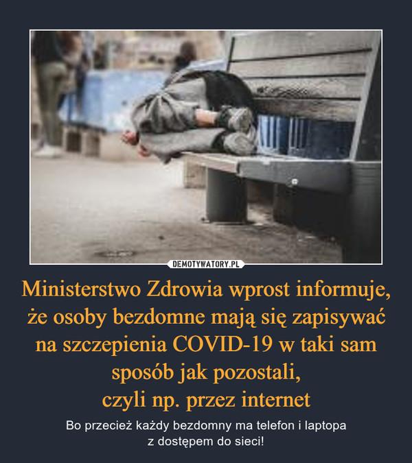 Ministerstwo Zdrowia wprost informuje, że osoby bezdomne mają się zapisywać na szczepienia COVID-19 w taki sam sposób jak pozostali,czyli np. przez internet – Bo przecież każdy bezdomny ma telefon i laptopaz dostępem do sieci!