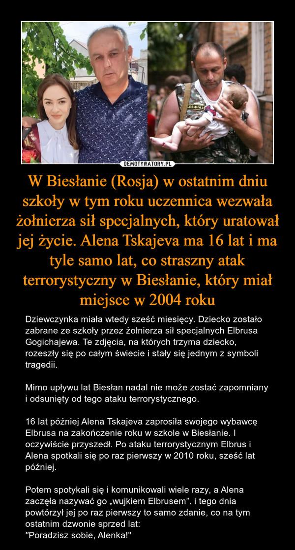 """W Biesłanie (Rosja) w ostatnim dniu szkoły w tym roku uczennica wezwała żołnierza sił specjalnych, który uratował jej życie. Alena Tskajeva ma 16 lat i ma tyle samo lat, co straszny atak terrorystyczny w Biesłanie, który miał miejsce w 2004 roku – Dziewczynka miała wtedy sześć miesięcy. Dziecko zostało zabrane ze szkoły przez żołnierza sił specjalnych Elbrusa Gogichajewa. Te zdjęcia, na których trzyma dziecko, rozeszły się po całym świecie i stały się jednym z symboli tragedii.Mimo upływu lat Biesłan nadal nie może zostać zapomniany i odsunięty od tego ataku terrorystycznego.16 lat później Alena Tskajeva zaprosiła swojego wybawcę Elbrusa na zakończenie roku w szkole w Biesłanie. I oczywiście przyszedł. Po ataku terrorystycznym Elbrus i Alena spotkali się po raz pierwszy w 2010 roku, sześć lat później. Potem spotykali się i komunikowali wiele razy, a Alena zaczęła nazywać go """"wujkiem Elbrusem"""". i tego dnia powtórzył jej po raz pierwszy to samo zdanie, co na tym ostatnim dzwonie sprzed lat:′′Poradzisz sobie, Alenka!"""""""