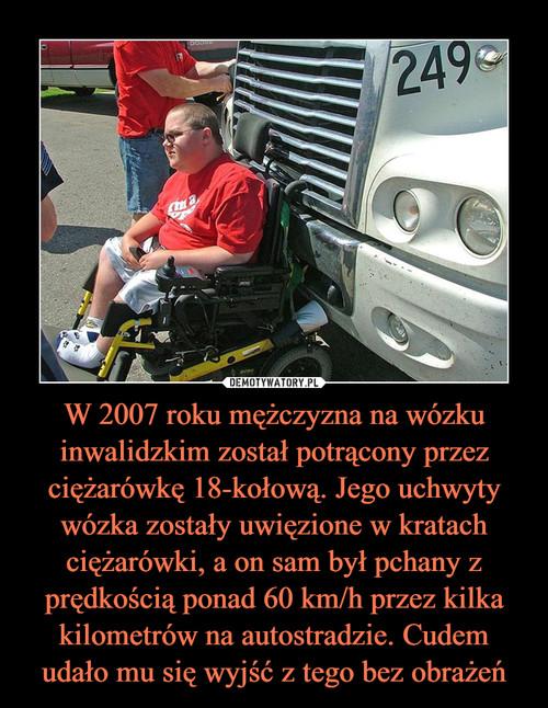 W 2007 roku mężczyzna na wózku inwalidzkim został potrącony przez ciężarówkę 18-kołową. Jego uchwyty wózka zostały uwięzione w kratach ciężarówki, a on sam był pchany z prędkością ponad 60 km/h przez kilka kilometrów na autostradzie. Cudem udało mu się wyjść z tego bez obrażeń
