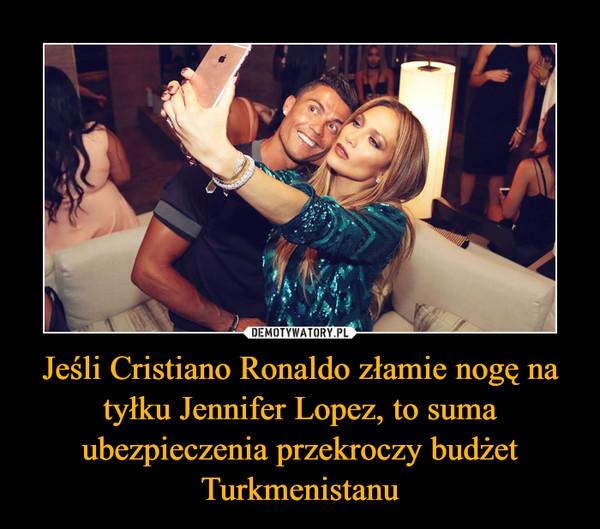 Jeśli Cristiano Ronaldo złamie nogę na tyłku Jennifer Lopez, to suma ubezpieczenia przekroczy budżet Turkmenistanu –
