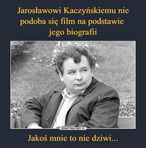 Jarosławowi Kaczyńskiemu nie podoba się film na podstawie  jego biografii Jakoś mnie to nie dziwi...