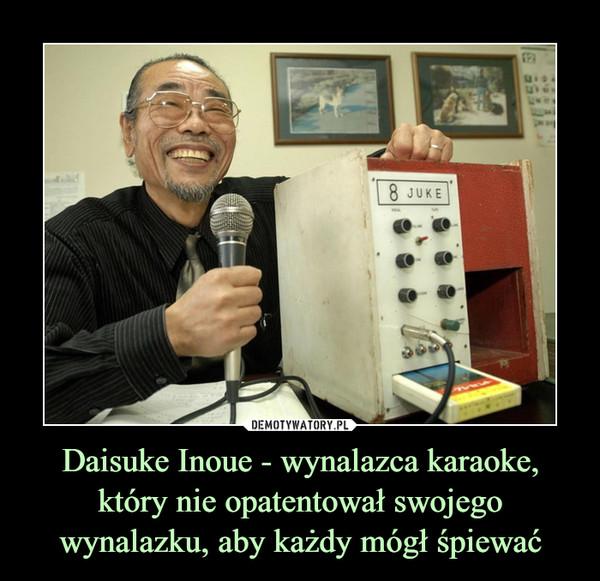 Daisuke Inoue - wynalazca karaoke, który nie opatentował swojego wynalazku, aby każdy mógł śpiewać –