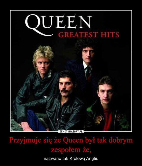 Przyjmuje się że Queen był tak dobrym zespołem że, – nazwano tak Królową Anglii.