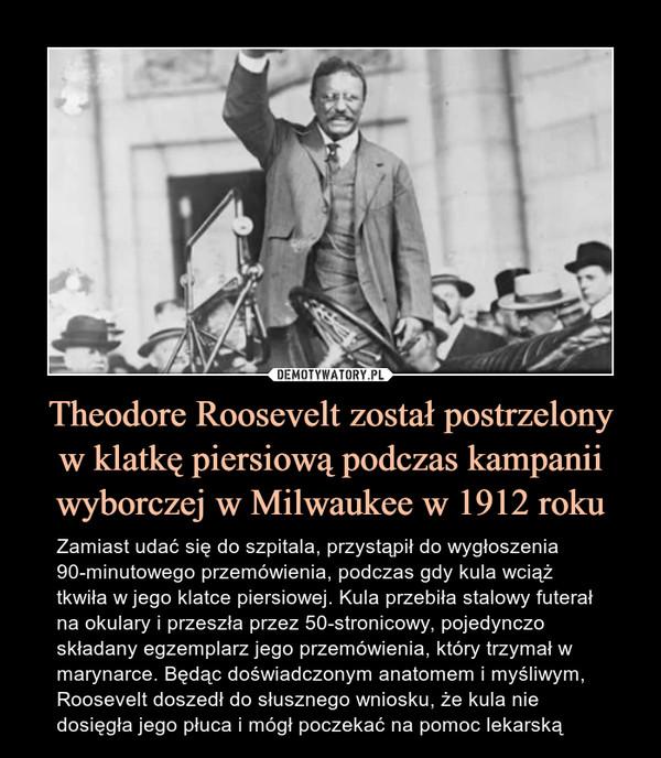 Theodore Roosevelt został postrzelonyw klatkę piersiową podczas kampanii wyborczej w Milwaukee w 1912 roku – Zamiast udać się do szpitala, przystąpił do wygłoszenia 90-minutowego przemówienia, podczas gdy kula wciąż tkwiła w jego klatce piersiowej. Kula przebiła stalowy futerał na okulary i przeszła przez 50-stronicowy, pojedynczo składany egzemplarz jego przemówienia, który trzymał w marynarce. Będąc doświadczonym anatomem i myśliwym, Roosevelt doszedł do słusznego wniosku, że kula nie dosięgła jego płuca i mógł poczekać na pomoc lekarską