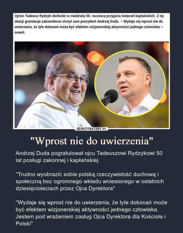 """""""Wprost nie do uwierzenia"""" – Andrzej Duda pogratulował ojcu Tadeuszowi Rydzykowi 50 lat posługi zakonnej i kapłańskiej.''Trudno wyobrazić sobie polską rzeczywistość duchową i społeczną bez ogromnego wkładu wniesionego w ostatnich dziesięcioleciach przez Ojca Dyrektora''''Wydaje się wprost nie do uwierzenia, że tyle dokonań może być efektem wizjonerskiej aktywności jednego człowieka. Jestem pod wrażeniem zasług Ojca Dyrektora dla Kościoła i Polski''"""