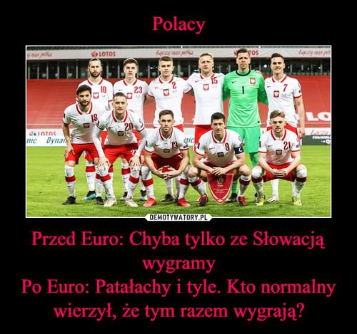 Polacy Przed Euro: Chyba tylko ze Słowacją wygramy Po Euro: Patałachy i tyle. Kto normalny wierzył, że tym razem wygrają?