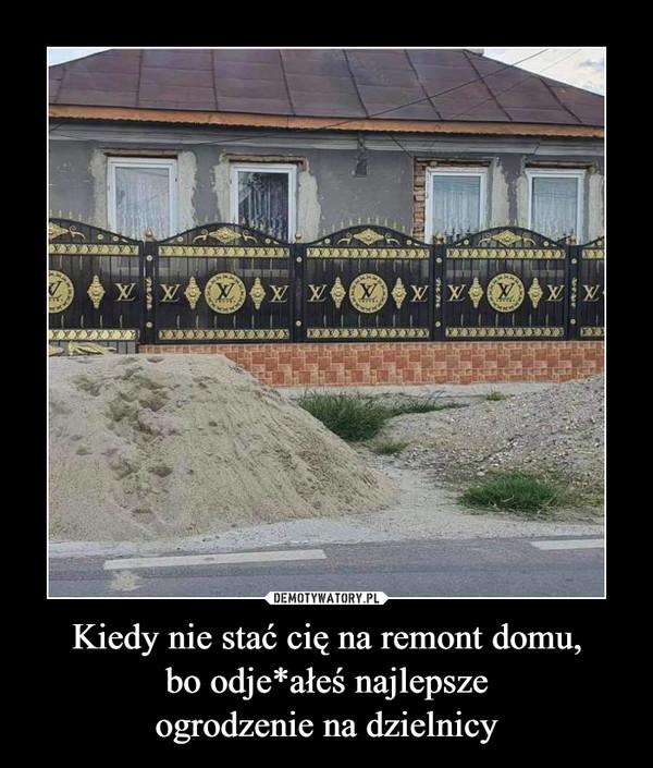 Kiedy nie stać cię na remont domu, bo odje*ałeś najlepsze ogrodzenie na dzielnicy