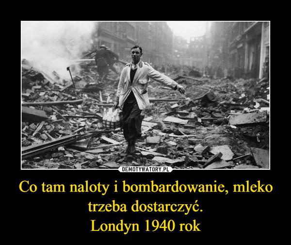 Co tam naloty i bombardowanie, mleko trzeba dostarczyć.Londyn 1940 rok –