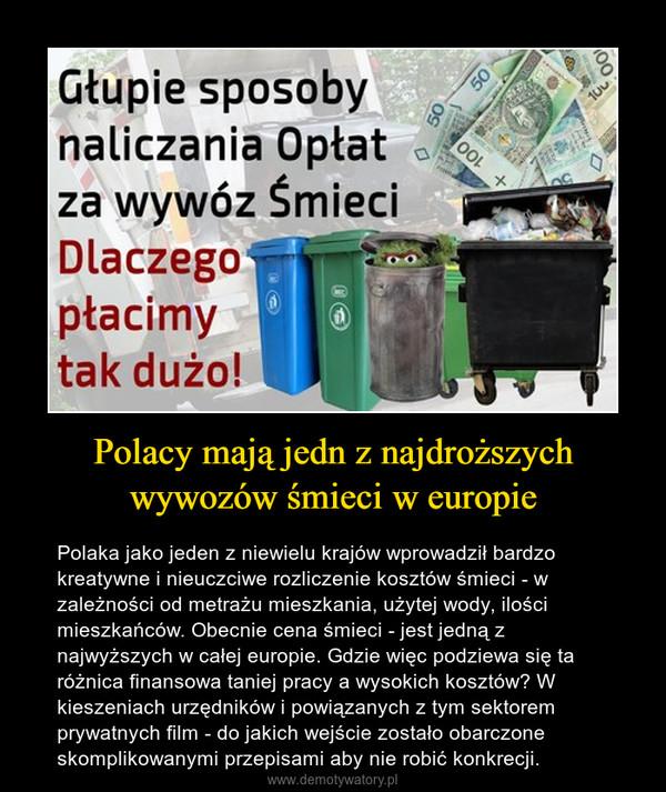 Polacy mają jedn z najdroższych wywozów śmieci w europie – Polaka jako jeden z niewielu krajów wprowadził bardzo kreatywne i nieuczciwe rozliczenie kosztów śmieci - w zależności od metrażu mieszkania, użytej wody, ilości mieszkańców. Obecnie cena śmieci - jest jedną z najwyższych w całej europie. Gdzie więc podziewa się ta różnica finansowa taniej pracy a wysokich kosztów? W kieszeniach urzędników i powiązanych z tym sektorem prywatnych film - do jakich wejście zostało obarczone skomplikowanymi przepisami aby nie robić konkrecji.