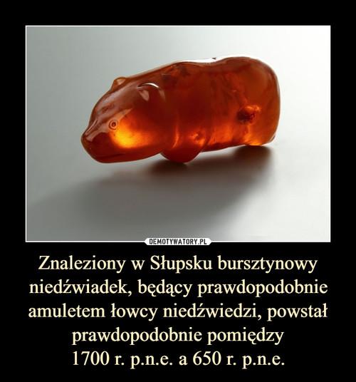 Znaleziony w Słupsku bursztynowy niedźwiadek, będący prawdopodobnie amuletem łowcy niedźwiedzi, powstał prawdopodobnie pomiędzy 1700 r. p.n.e. a 650 r. p.n.e.