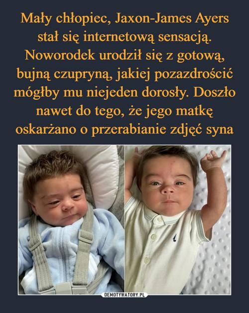 Mały chłopiec, Jaxon-James Ayers stał się internetową sensacją. Noworodek urodził się z gotową, bujną czupryną, jakiej pozazdrościć mógłby mu niejeden dorosły. Doszło nawet do tego, że jego matkę oskarżano o przerabianie zdjęć syna