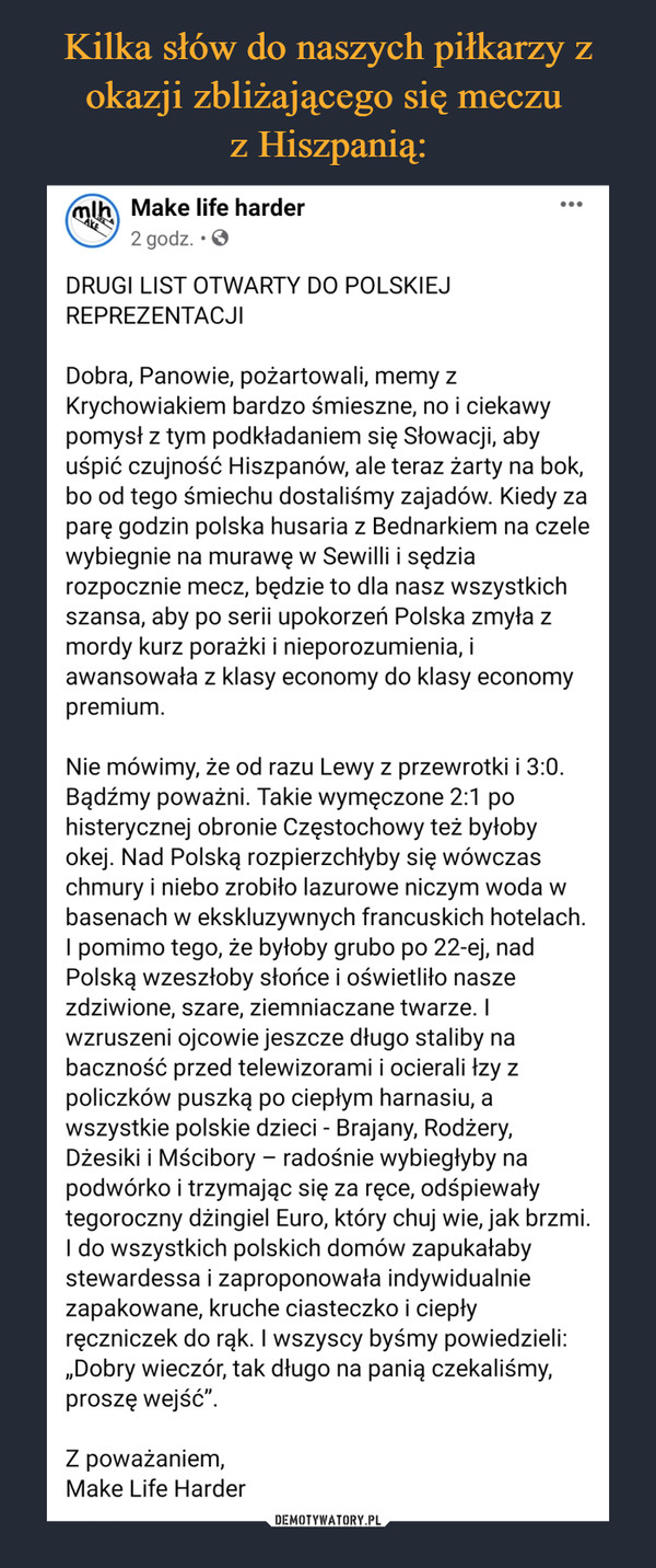 """–  DRUGI LIST OTWARTY DO POLSKIEJ REPREZENTACJI Dobra, Panowie, pożartowali, memy z Krychowiakiem bardzo śmieszne, no i ciekawy pomysł z tym podkładaniem się Słowacji, aby uśpić czujność Hiszpanów, ale teraz żarty na bok, bo od tego śmiechu dostaliśmy zajadów. Kiedy za parę godzin polska husaria z Bednarkiem na czele wybiegnie na murawę w Sewilli i sędzia rozpocznie mecz, będzie to dla nasz wszystkich szansa, aby po serii upokorzeń Polska zmyła z mordy kurz porażki i nieporozumienia, i awansowała z klasy economy do klasy economy premium. Nie mówimy, że od razu Lewy z przewrotki i 3:0. Bądźmy poważni. Takie wymęczone 2:1 po histerycznej obronie Częstochowy też byłoby okej. Nad Polską rozpierzchłyby się wówczas chmury i niebo zrobiło lazurowe niczym woda w basenach w ekskluzywnych francuskich hotelach. I pomimo tego, że byłoby grubo po 22-ej, nad Polską wzeszłoby słońce i oświetliło nasze zdziwione, szare, ziemniaczane twarze. I wzruszeni ojcowie jeszcze długo staliby na baczność przed telewizorami i ocierali łzy z policzków puszką po ciepłym harnasiu, a wszystkie polskie dzieci - Brajany, Rodżery, Dżesiki i Mścibory – radośnie wybiegłyby na podwórko i trzymając się za ręce, odśpiewały tegoroczny dżingiel Euro, który chuj wie, jak brzmi. I do wszystkich polskich domów zapukałaby stewardessa i zaproponowała indywidualnie zapakowane, kruche ciasteczko i ciepły ręczniczek do rąk. I wszyscy byśmy powiedzieli: """"Dobry wieczór, tak długo na panią czekaliśmy, proszę wejść"""". Z poważaniem, Make Life Harder"""