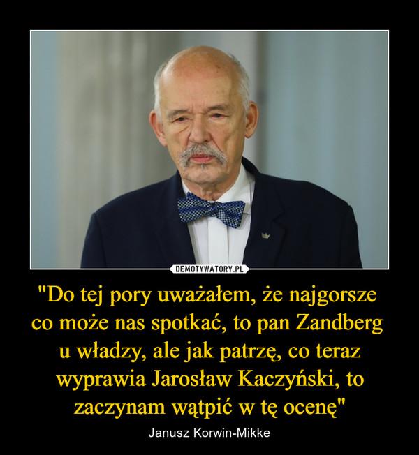 """""""Do tej pory uważałem, że najgorsze co może nas spotkać, to pan Zandberg u władzy, ale jak patrzę, co teraz wyprawia Jarosław Kaczyński, to zaczynam wątpić w tę ocenę"""" – Janusz Korwin-Mikke"""